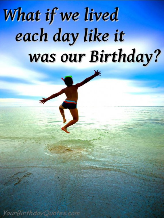 what if we lived each day like it was our birthday.