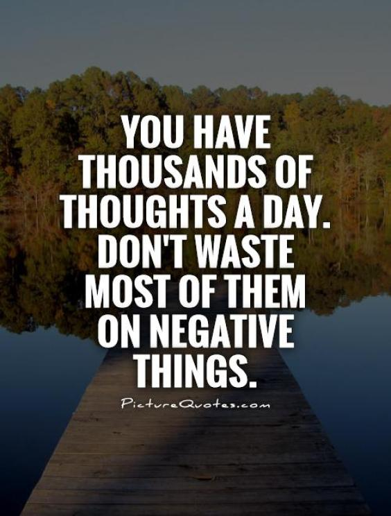 you have thousands of thoughts a day. don't waste most of them on negative things.