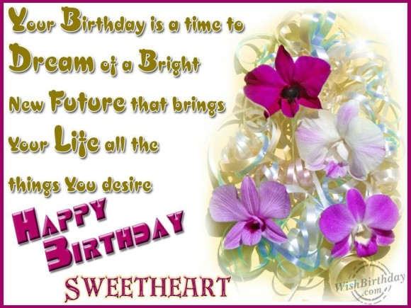 your birthday is a time to dream of a bright new future that brings your life all the things you desire happy birthday sweetheart