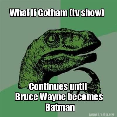 Batman Meme What If Gotham [Tv Show] Continues Until Bruse