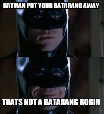 Batman Memes Batman Put Your Batarang Away Thats Not A Graphics