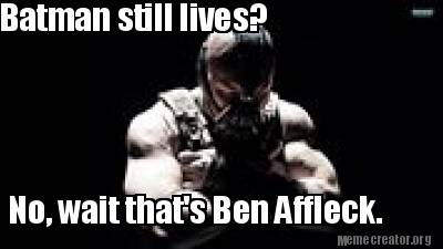 Batman Still Lives No Wait That's Ben Affleck Batman Meme Photo