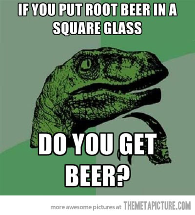 Beer Meme If You Put Root Beer In A Square Glass Do You Get Beer