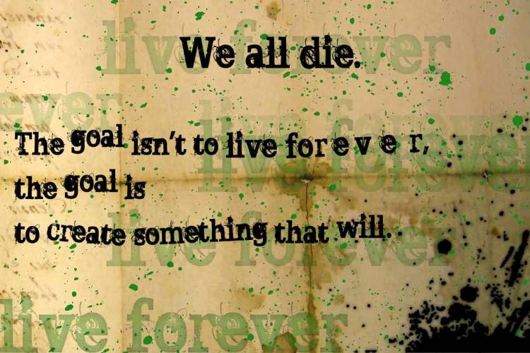 Best Life Quotes We all die. the goal isn't to live forever,the goal is to create something that will