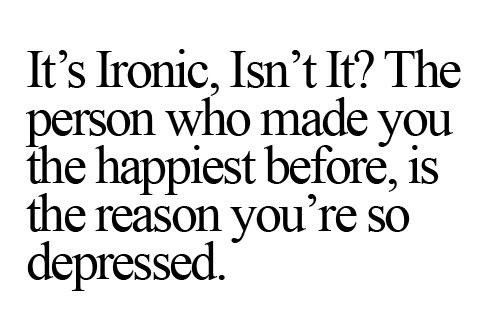 Cute Life Quotes It's Ironic,isn't it the person who made you the happiest before is the reason you're so depressed