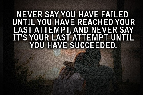 Cute Life Quotes Never say you have failed until you have reached your last attempt and never say its your last attempt until you have succeeded