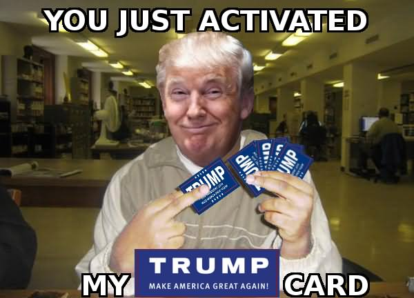 Donald Trump Funny Meme You Just Activated My Trump Card