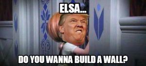 Donald Trump Funny Memes Elsa Do You Wanna Build A Wall