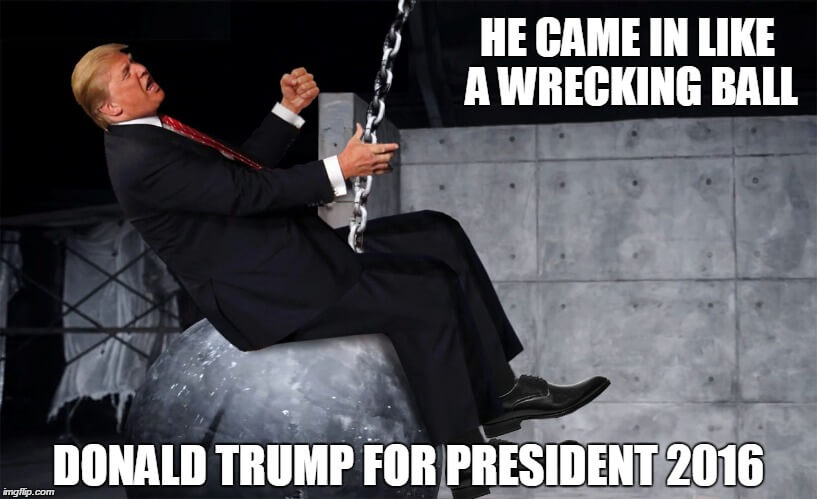 Donald Trump Memes He Game In Like A Wrecking Ball Donald Trump For President