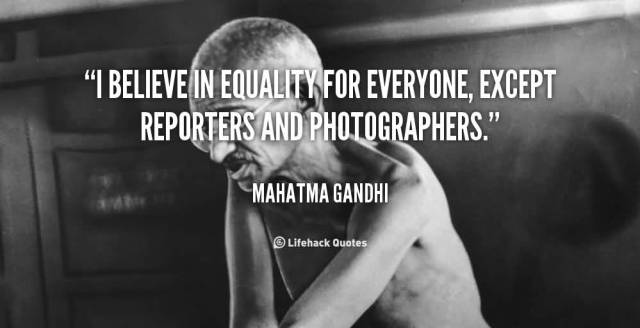 Equality Sayings i believe in equality for everyone except reporters and photographers