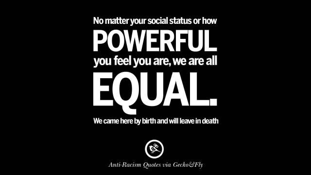 Equality Sayings no matter your social status or how powerful you feel you are we are all equal