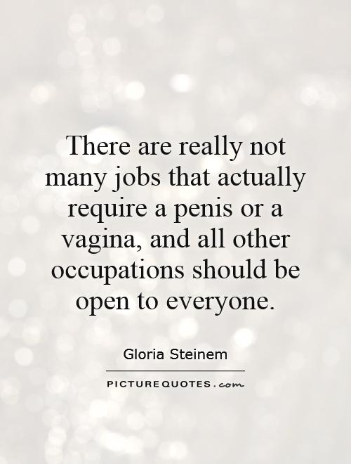 Equality Sayings there are really not many jobs that actully require a penis or a vagina and all other occupations should be open to everyone