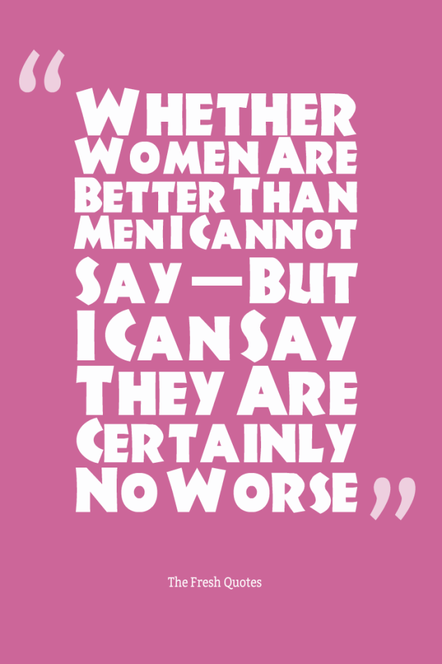 Equality Sayings whether women are better than main cannot say but i can say they are certainly no worse