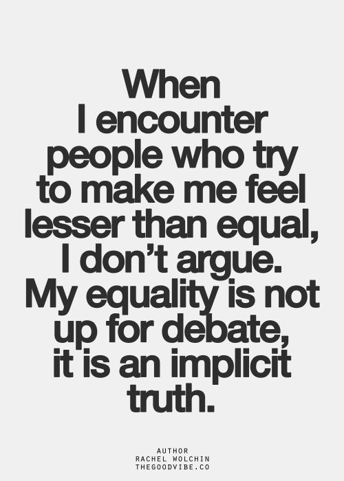 Equality Sayings when i encounter people who try to make me feel lesser than equal i don't argue