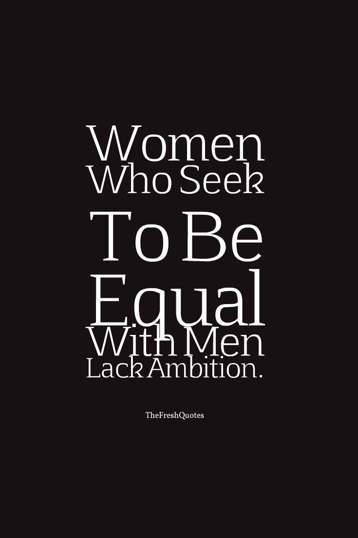 Equality Sayings women who seek to be equal with men kick ambition