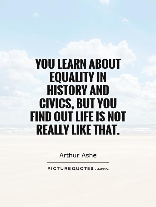 Equality Sayings you learn about equality in history and civics but you find out life is not really like that