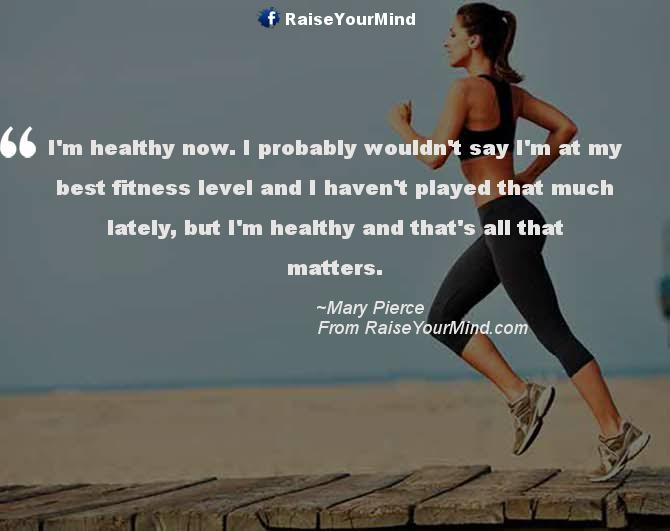 Fitness Quotes i m healthy now i probably wouldn't say im at my best fitness