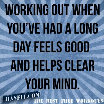 Fitness Quotes working out when you've had a long day feels good and helps clear your mind