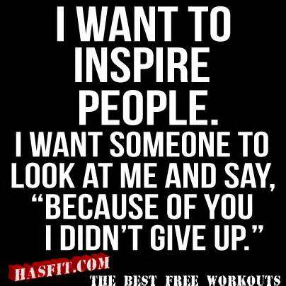 Fitness Sayings i want to inspire people i want someone to look at me and say