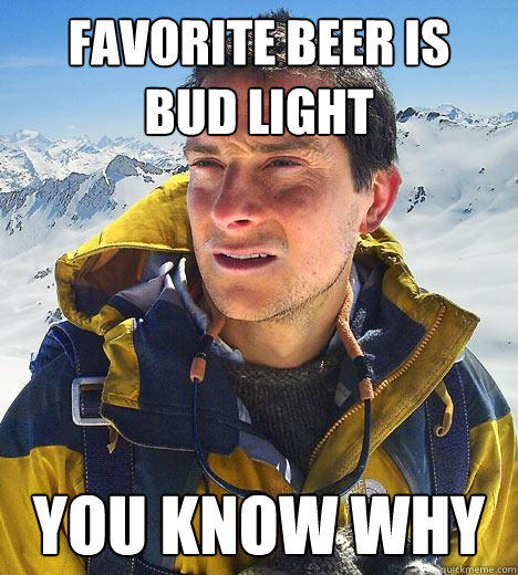 Funny Beer Meme Favorite Beer Is Bud Light You Know Why