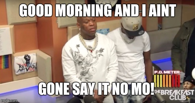 Good Morning And I Ain't Gone Say It No Mo! Funny Birdman Memes Graphics