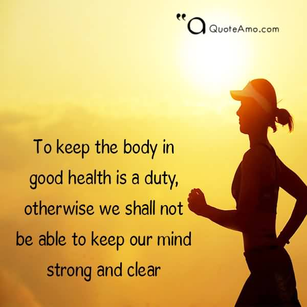 Health Quotes to keep the body in good health is a duty otherwise we shall not be able to keep our mind strong and clear