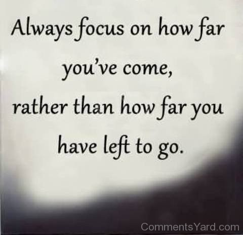 History Quotes Always Focus On HOw Far You've Come Rather Than How FAr You Have Left To Go