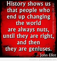 History Quotes History Shows Us That People Who End Up Changing The World Are Always Nuts Until They Are Right