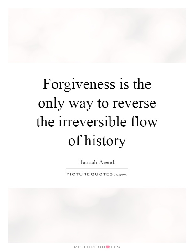 History Saying Forgiveness Is The Only Way To Reverse The Irreversible Flow Of History