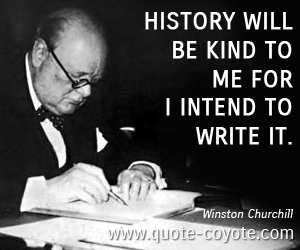 History Saying History Will Be Kind To Me For I Intend To Write It