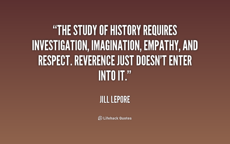 History Saying The Study Of History Requires Investigation Imagination Empathy And Respect Reverence Just Doesn't Enter Into It