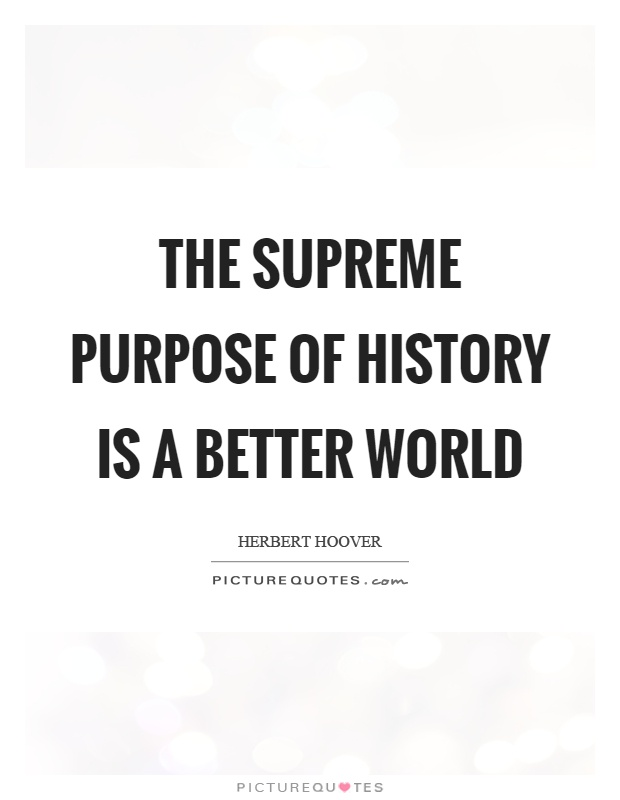 History Saying The Supreme Purpose Of History Is A Better World