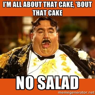 I Am All About That Cake Bout That Cake No Salad Meme Image