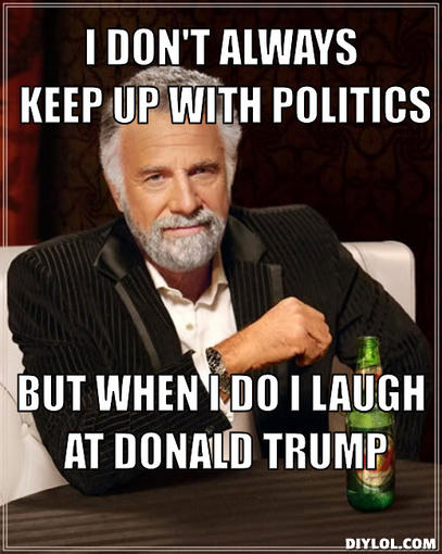 I Dont Always Keep Up With Politics But When I Do I Laugh At Donald Trump Donald Trump Funny Meme