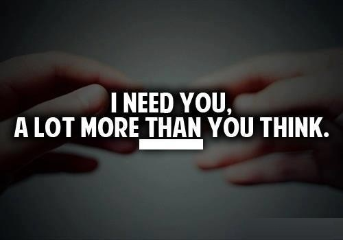 I Need You Quotes I need you a lot more than you think