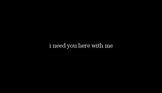 I Need You Quotes I need you here with me