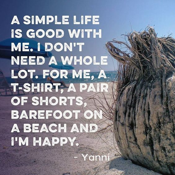 I Need You Sayings A simple life is good with me. I don't need a whole lot. For me, a T shirt, a pair of shorts, barefoot on a beach and I'm happy. Yanni
