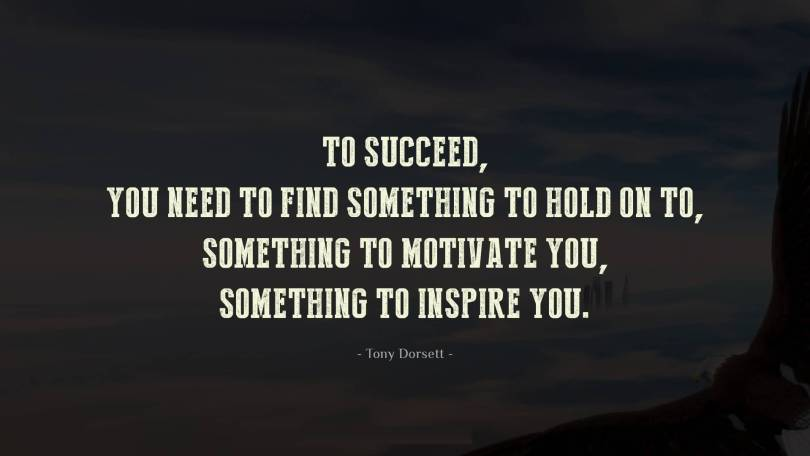 I Need You Sayings To succeed, you need to find something to hold on to, something to motivate you, something to inspire you. Tony Dorsett
