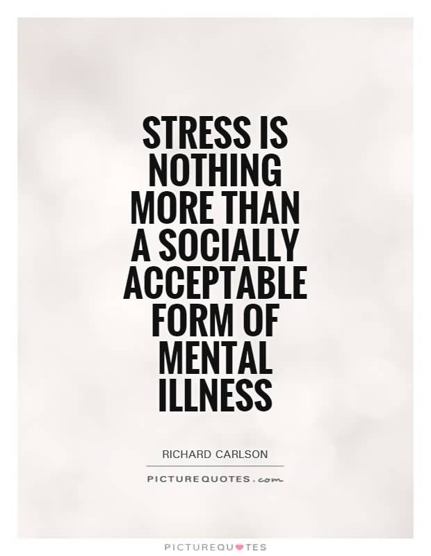 Illness Quotes Stress is nothing more than a socially acceptable form of mental illness Richard Carlson