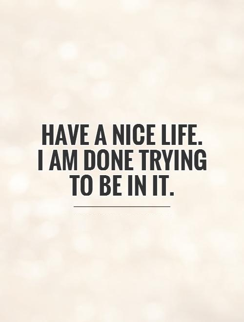 I'm Done Quotes Have a nice life i am done trying to be in it