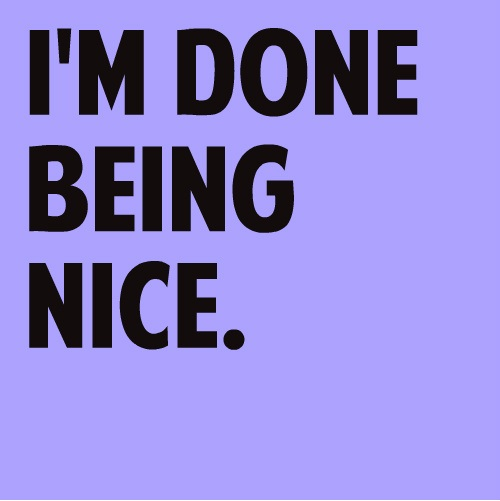 I'm Done Quotes Im done being nice