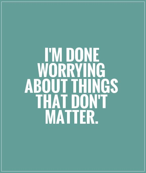 I'm Done Quotes Im done worrying about things that dont matter