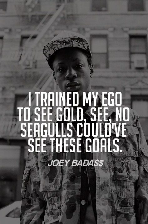 Joey Badass Quotes I trained my ego to see gold see no seagulls could've see these goals Joey Badass