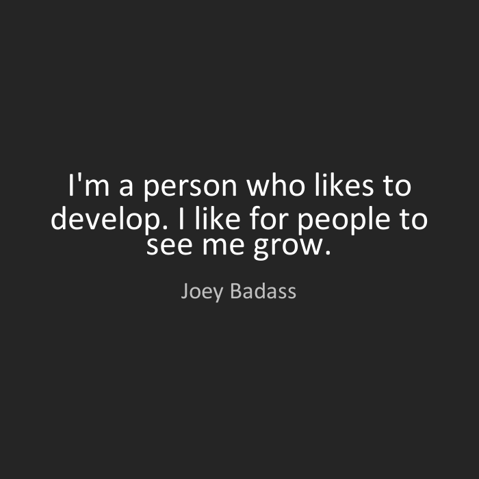 Joey Badass Quotes I'm a person who likes to develop. I like for people to see me grow. Joey Badass