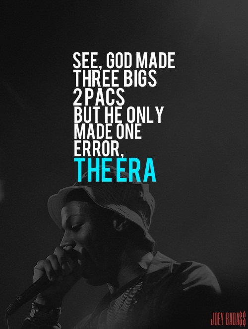 Joey Badass Quotes See god made three bigs 2 pacs but he only made one error the era