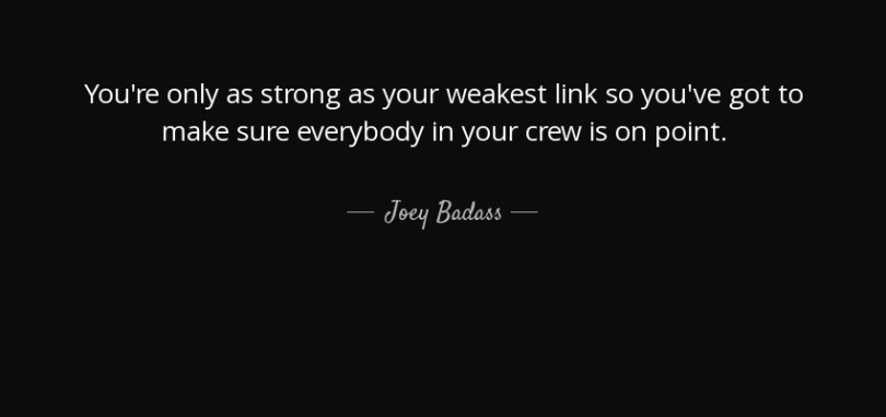 Joey Badass Quotes You're only as strong as your weakest link so you've got to make sure everybody in your crew