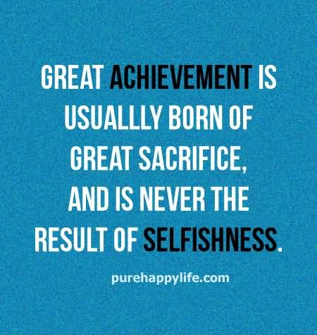Leadership Quotes Great Achievement Is Usually Born Of Great Sacrifice And Is Never The Result Of Selfishness