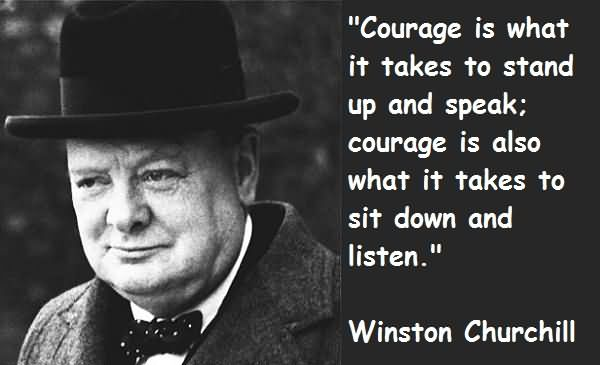Leadership Sayings Courage Is What It Takes To Stand Up And Speake Courage Is Also What It Takes To Sit Down And Listen Winston Churchill