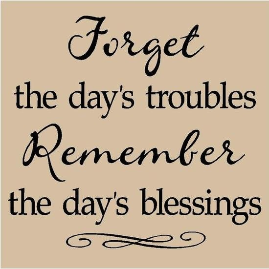 Life Sayings Forget the days troubles remember the day's blessings