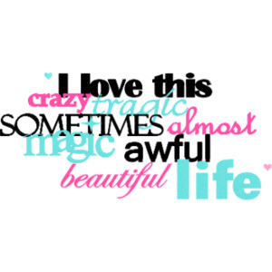 Life Sayings I love this crazy tragic sometimes almost magic awful beautiful life